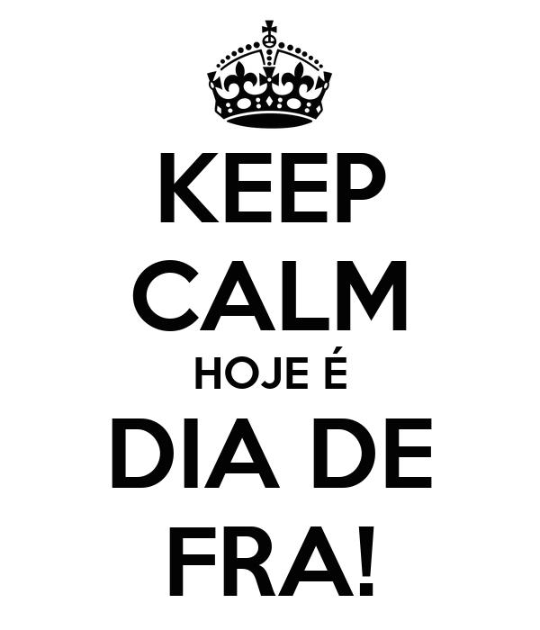 KEEP CALM HOJE É DIA DE FRA!