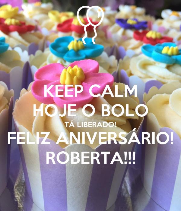 KEEP CALM HOJE O BOLO TÁ LIBERADO! FELIZ ANIVERSÁRIO! ROBERTA!!!