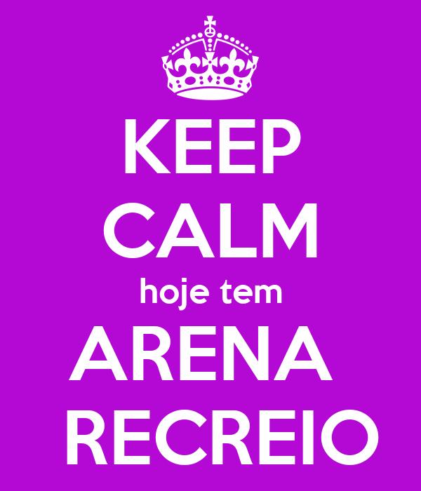 KEEP CALM hoje tem ARENA   RECREIO