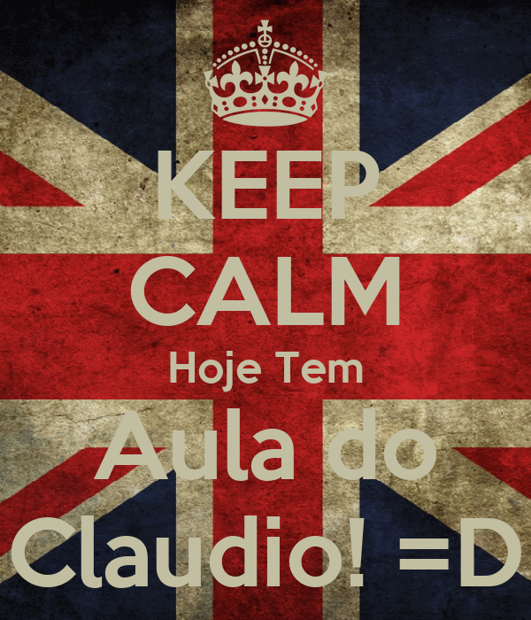 KEEP CALM Hoje Tem Aula do Claudio! =D