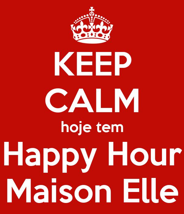 KEEP CALM hoje tem Happy Hour Maison Elle