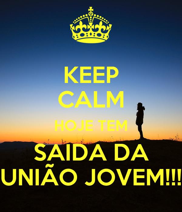KEEP CALM HOJE TEM SAIDA DA UNIÃO JOVEM!!!