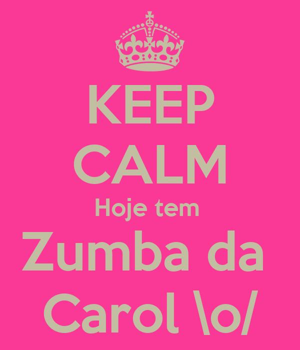 KEEP CALM Hoje tem  Zumba da  Carol \o/