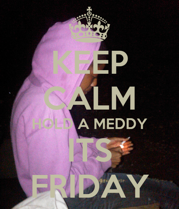 KEEP CALM HOLD A MEDDY ITS FRIDAY