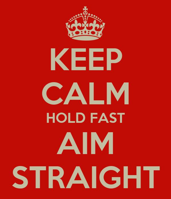 KEEP CALM HOLD FAST AIM STRAIGHT