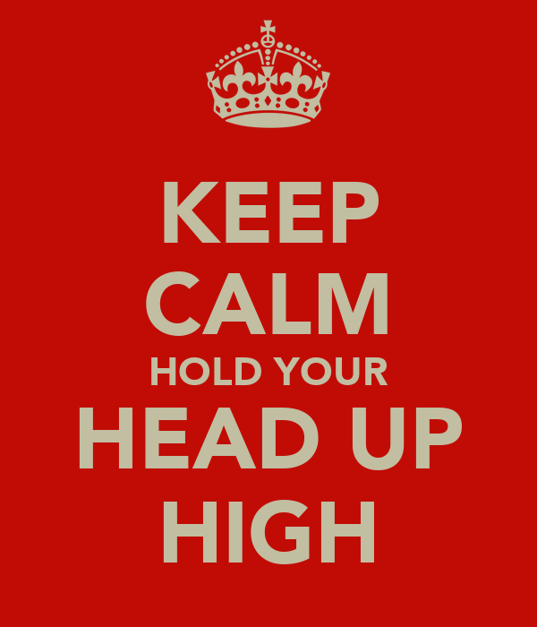KEEP CALM HOLD YOUR HEAD UP HIGH