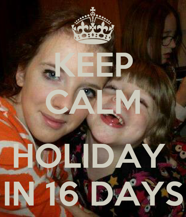 KEEP CALM   HOLIDAY  IN 16 DAYS
