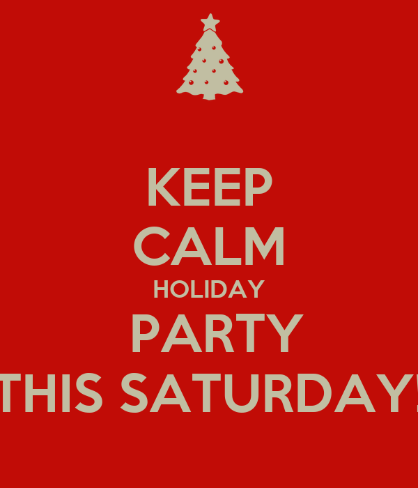 KEEP CALM HOLIDAY  PARTY THIS SATURDAY!