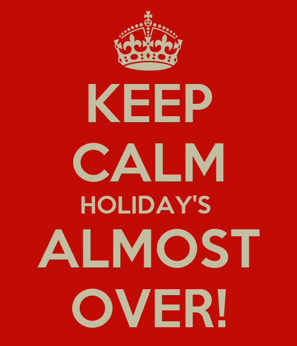 KEEP CALM HOLIDAY'S  ALMOST OVER!