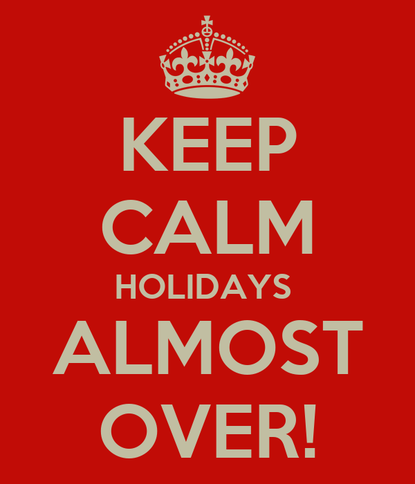 KEEP CALM HOLIDAYS  ALMOST OVER!