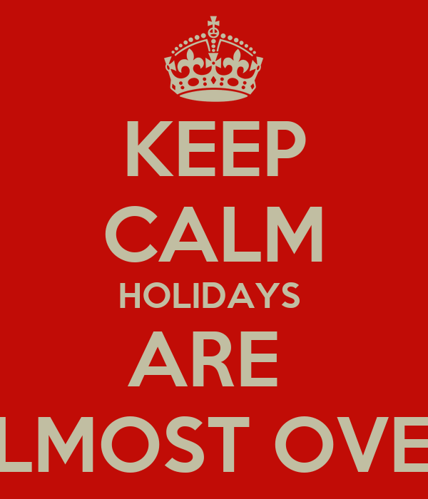 KEEP CALM HOLIDAYS  ARE  ALMOST OVER!