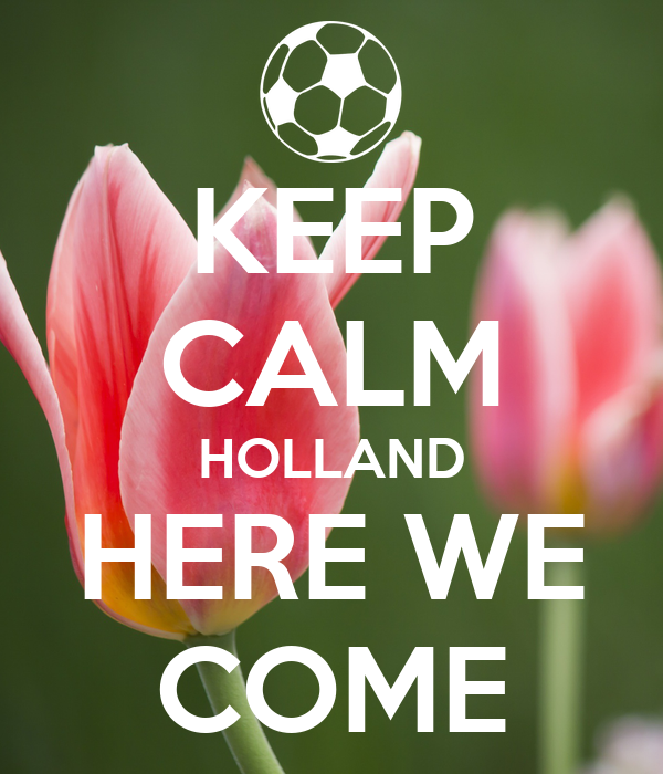 KEEP CALM HOLLAND HERE WE COME