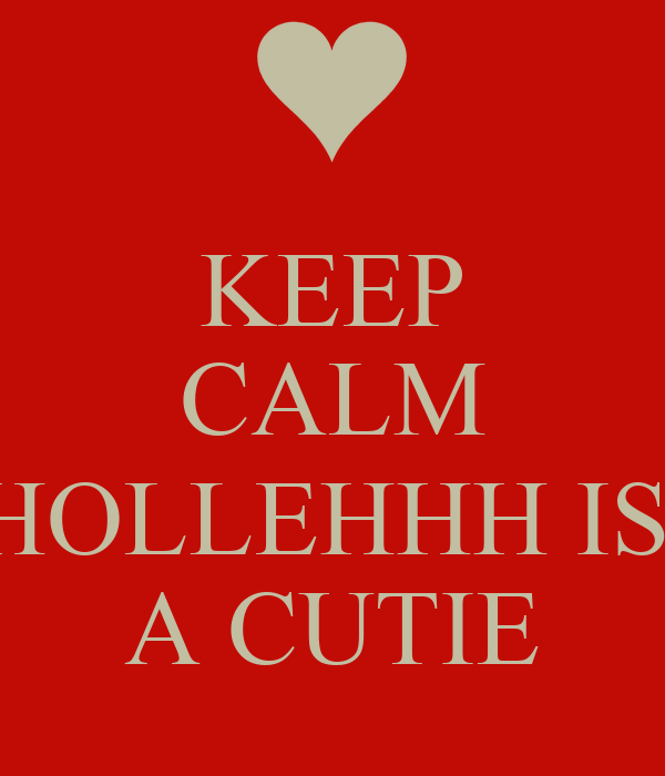 KEEP CALM  HOLLEHHH IS  A CUTIE
