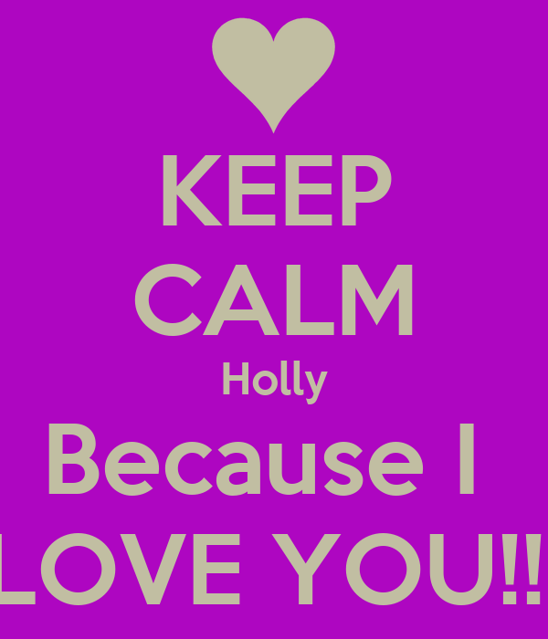 KEEP CALM Holly Because I  LOVE YOU!!!