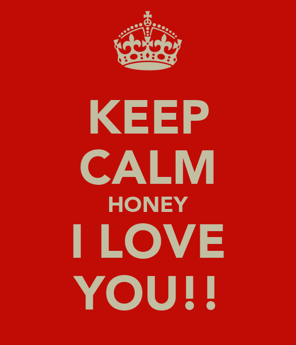KEEP CALM HONEY I LOVE YOU!!