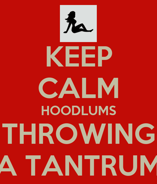 KEEP CALM HOODLUMS THROWING A TANTRUM