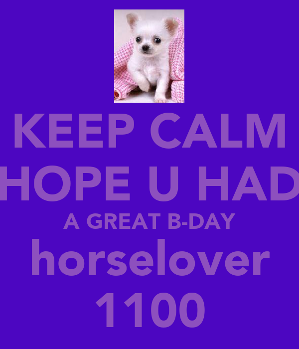 KEEP CALM HOPE U HAD A GREAT B-DAY horselover 1100