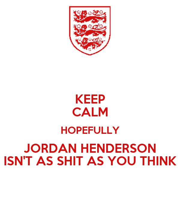 KEEP CALM HOPEFULLY JORDAN HENDERSON ISN'T AS SHIT AS YOU THINK