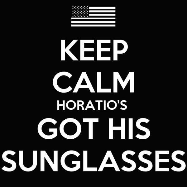 KEEP CALM HORATIO'S  GOT HIS SUNGLASSES