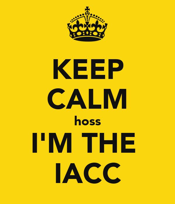 KEEP CALM hoss I'M THE  IACC