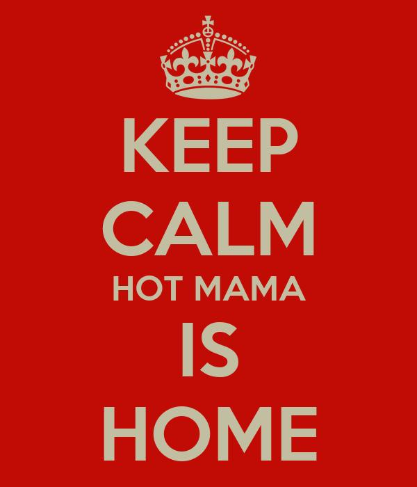 KEEP CALM HOT MAMA IS HOME