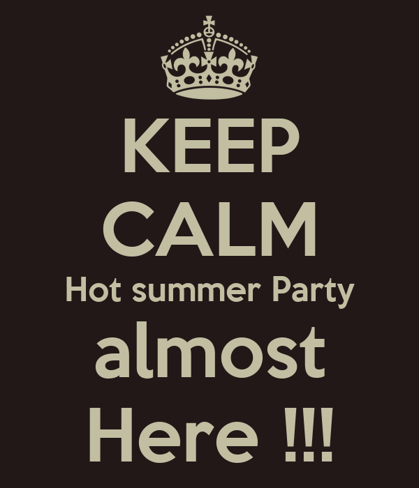 KEEP CALM Hot summer Party almost Here !!!