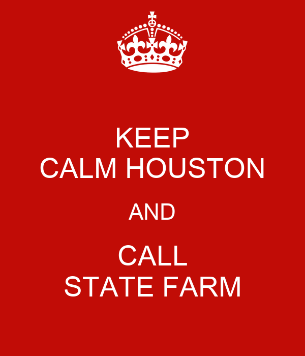 KEEP CALM HOUSTON AND CALL STATE FARM