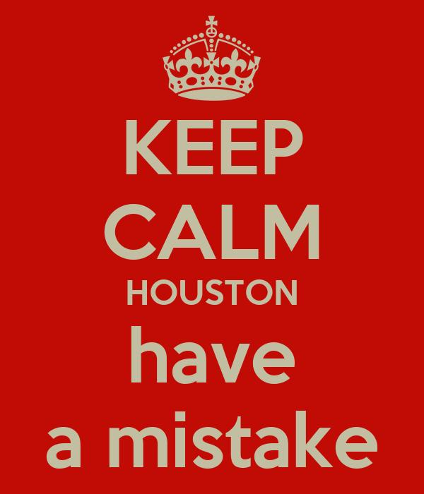 KEEP CALM HOUSTON have a mistake