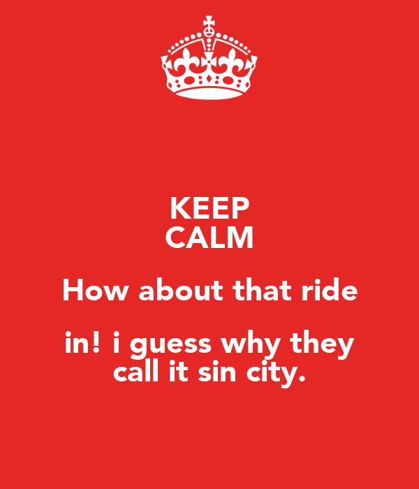 KEEP CALM How about that ride in! i guess why they call it sin city.