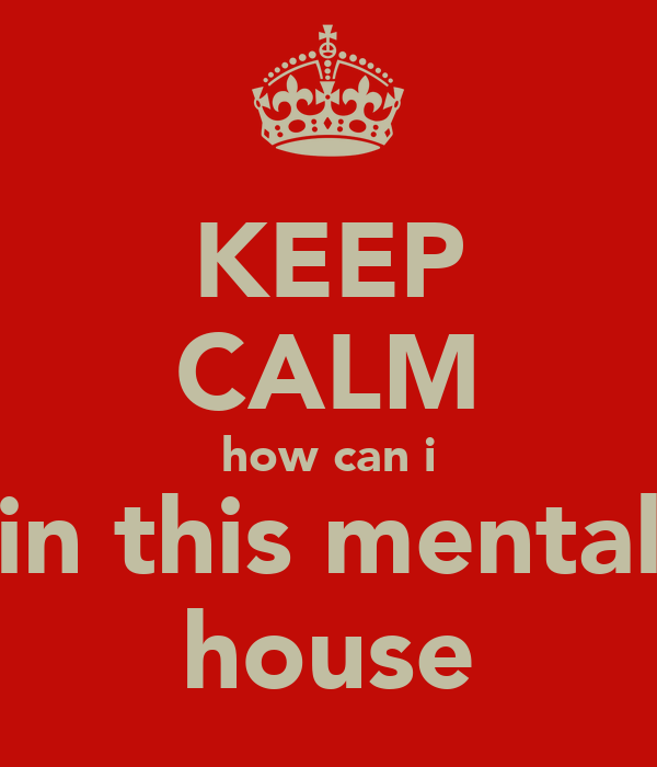 KEEP CALM how can i in this mental house
