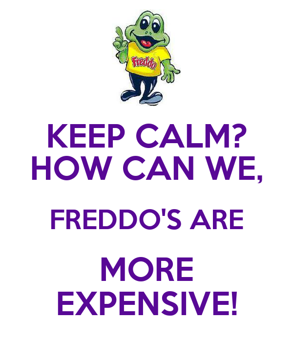 KEEP CALM? HOW CAN WE, FREDDO'S ARE MORE EXPENSIVE!