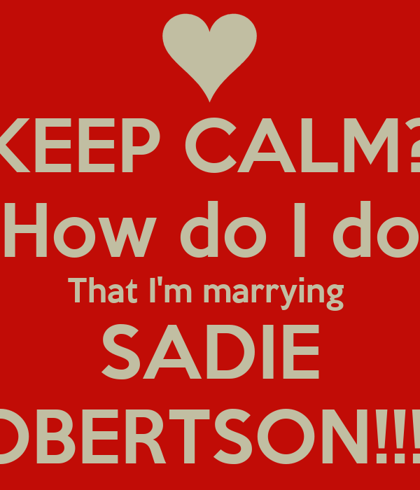 KEEP CALM? How do I do That I'm marrying  SADIE ROBERTSON!!!!!!!