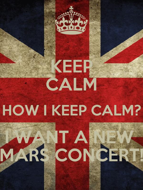 KEEP CALM HOW I KEEP CALM? I WANT A NEW  MARS CONCERT!