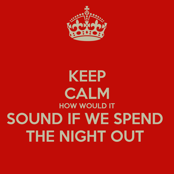 KEEP CALM HOW WOULD IT SOUND IF WE SPEND  THE NIGHT OUT