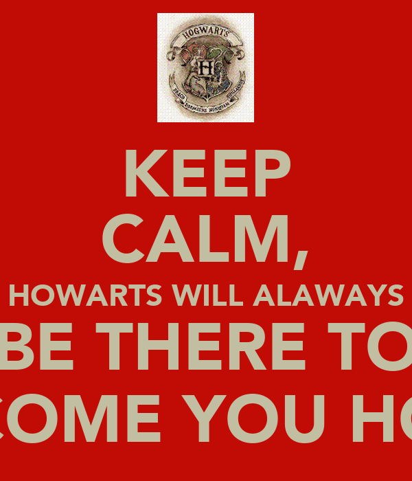 KEEP CALM, HOWARTS WILL ALAWAYS BE THERE TO WELCOME YOU HOME ϟ