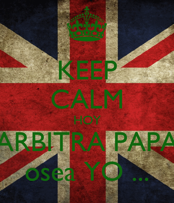 KEEP CALM HOY ARBITRA PAPA osea YO ...