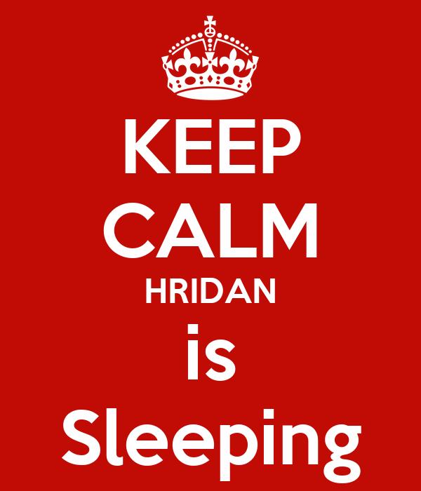 KEEP CALM HRIDAN is Sleeping