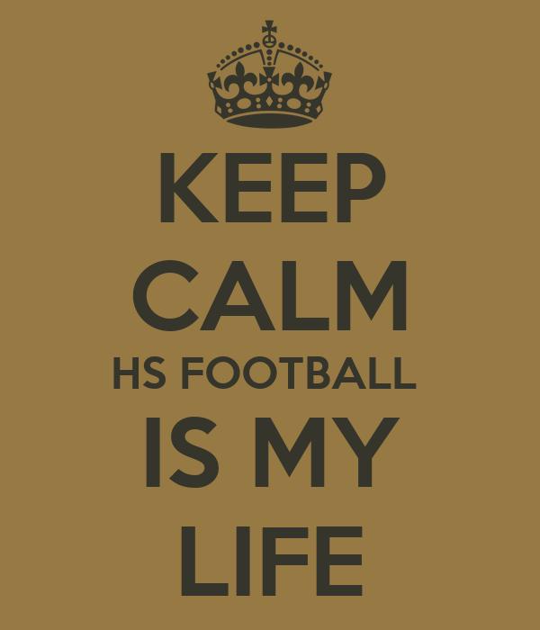 KEEP CALM HS FOOTBALL  IS MY LIFE