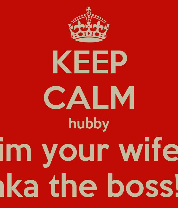 KEEP CALM hubby im your wife aka the boss!!