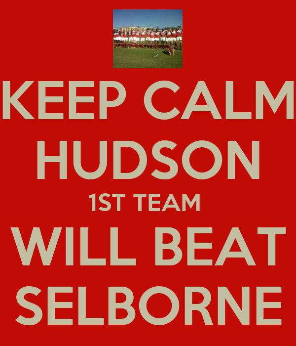 KEEP CALM HUDSON 1ST TEAM  WILL BEAT SELBORNE