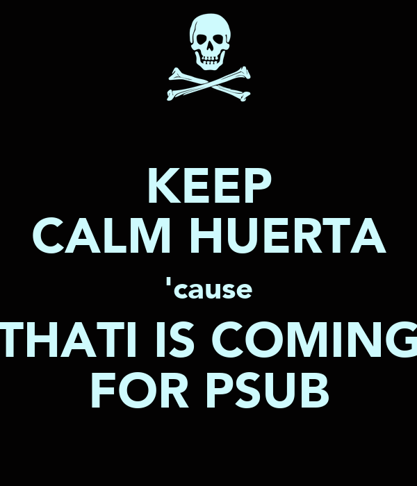 KEEP CALM HUERTA 'cause THATI IS COMING FOR PSUB
