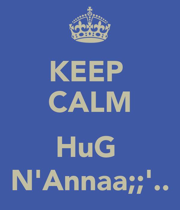 KEEP  CALM  HuG  N'Annaa;;'..