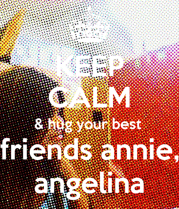 KEEP CALM & hug your best  friends annie, angelina