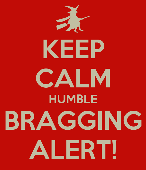 KEEP CALM HUMBLE BRAGGING ALERT!