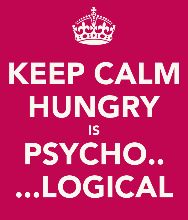KEEP CALM HUNGRY IS PSYCHO.. ...LOGICAL