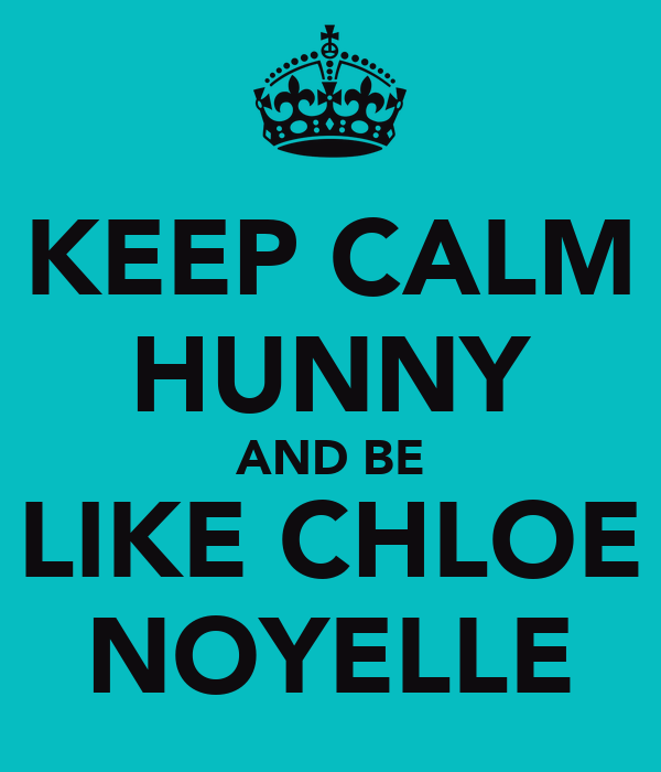 KEEP CALM HUNNY AND BE LIKE CHLOE NOYELLE