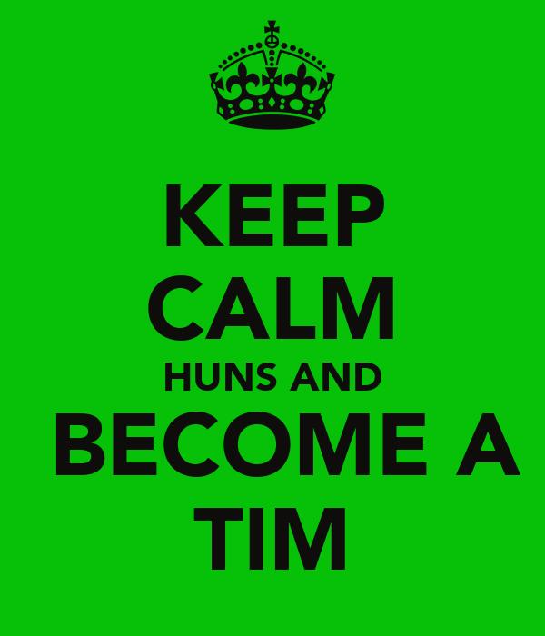 KEEP CALM HUNS AND  BECOME A TIM
