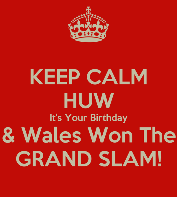KEEP CALM HUW It's Your Birthday & Wales Won The GRAND SLAM!