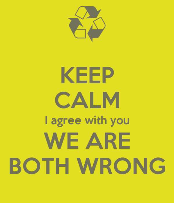 KEEP CALM I agree with you WE ARE BOTH WRONG