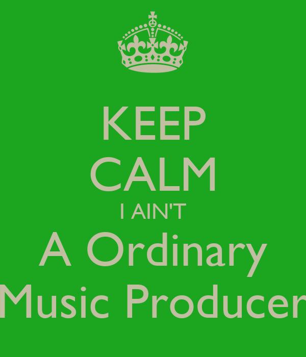 KEEP CALM I AIN'T A Ordinary Music Producer